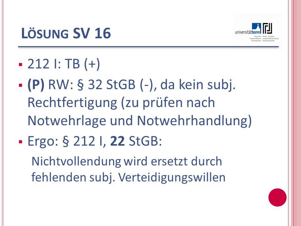 L ÖSUNG SV 16 212 I: TB (+) (P) RW: § 32 StGB (-), da kein subj. Rechtfertigung (zu prüfen nach Notwehrlage und Notwehrhandlung) Ergo: § 212 I, 22 StG