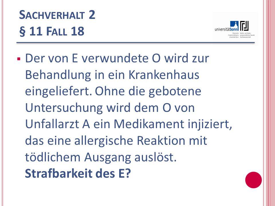 S ACHVERHALT 2 § 11 F ALL 18 Der von E verwundete O wird zur Behandlung in ein Krankenhaus eingeliefert. Ohne die gebotene Untersuchung wird dem O von