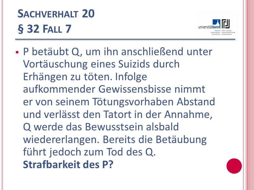 S ACHVERHALT 20 § 32 F ALL 7 P betäubt Q, um ihn anschließend unter Vortäuschung eines Suizids durch Erhängen zu töten. Infolge aufkommender Gewissens
