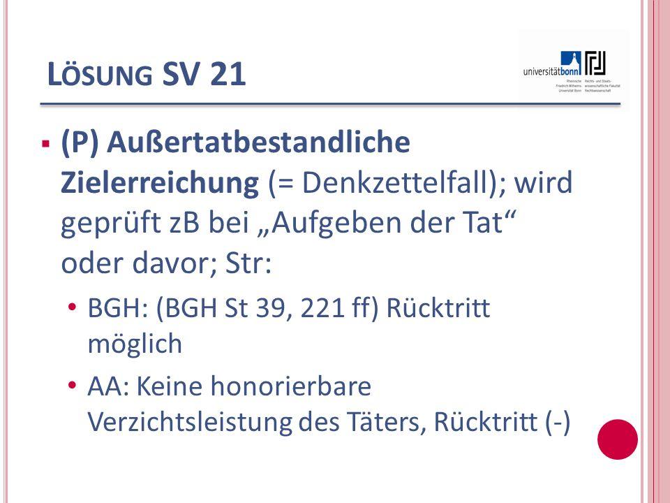 L ÖSUNG SV 21 (P) Außertatbestandliche Zielerreichung (= Denkzettelfall); wird geprüft zB bei Aufgeben der Tat oder davor; Str: BGH: (BGH St 39, 221 f