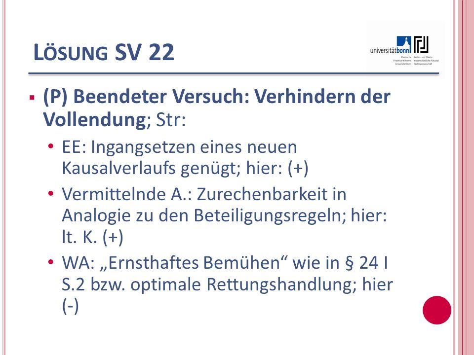 L ÖSUNG SV 22 (P) Beendeter Versuch: Verhindern der Vollendung; Str: EE: Ingangsetzen eines neuen Kausalverlaufs genügt; hier: (+) Vermittelnde A.: Zu