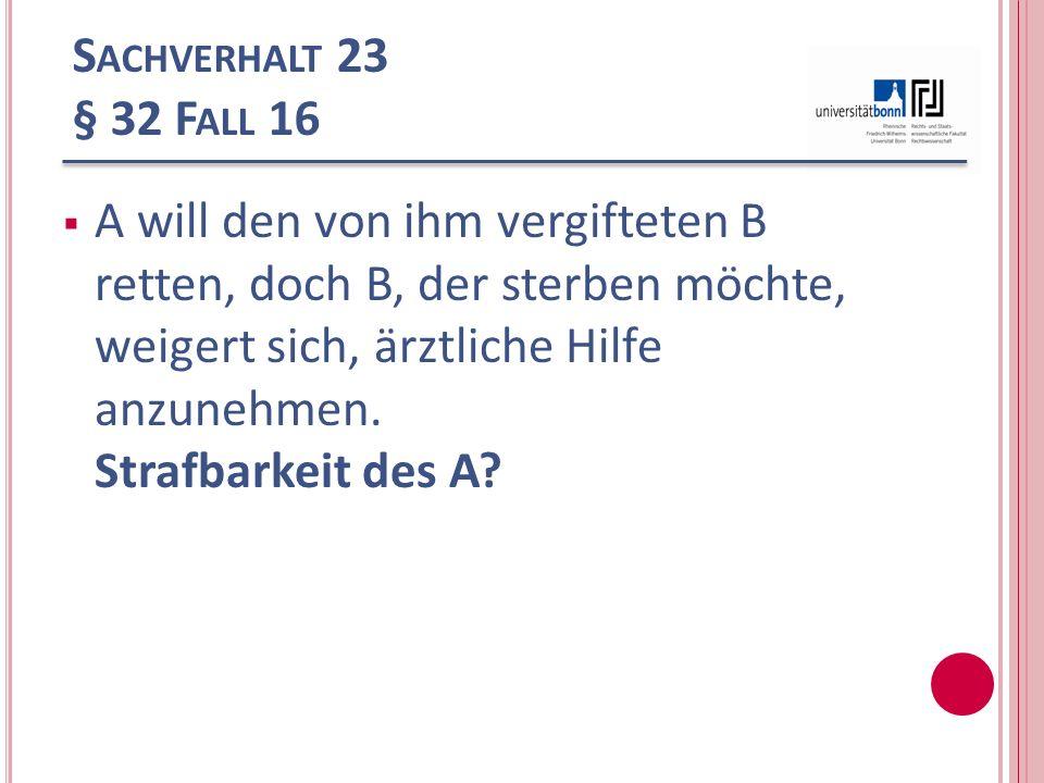 S ACHVERHALT 23 § 32 F ALL 16 A will den von ihm vergifteten B retten, doch B, der sterben möchte, weigert sich, ärztliche Hilfe anzunehmen. Strafbark