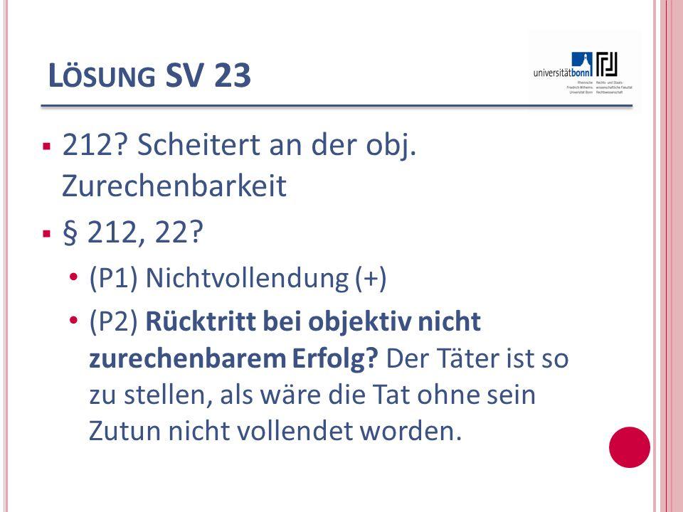 L ÖSUNG SV 23 212? Scheitert an der obj. Zurechenbarkeit § 212, 22? (P1) Nichtvollendung (+) (P2) Rücktritt bei objektiv nicht zurechenbarem Erfolg? D