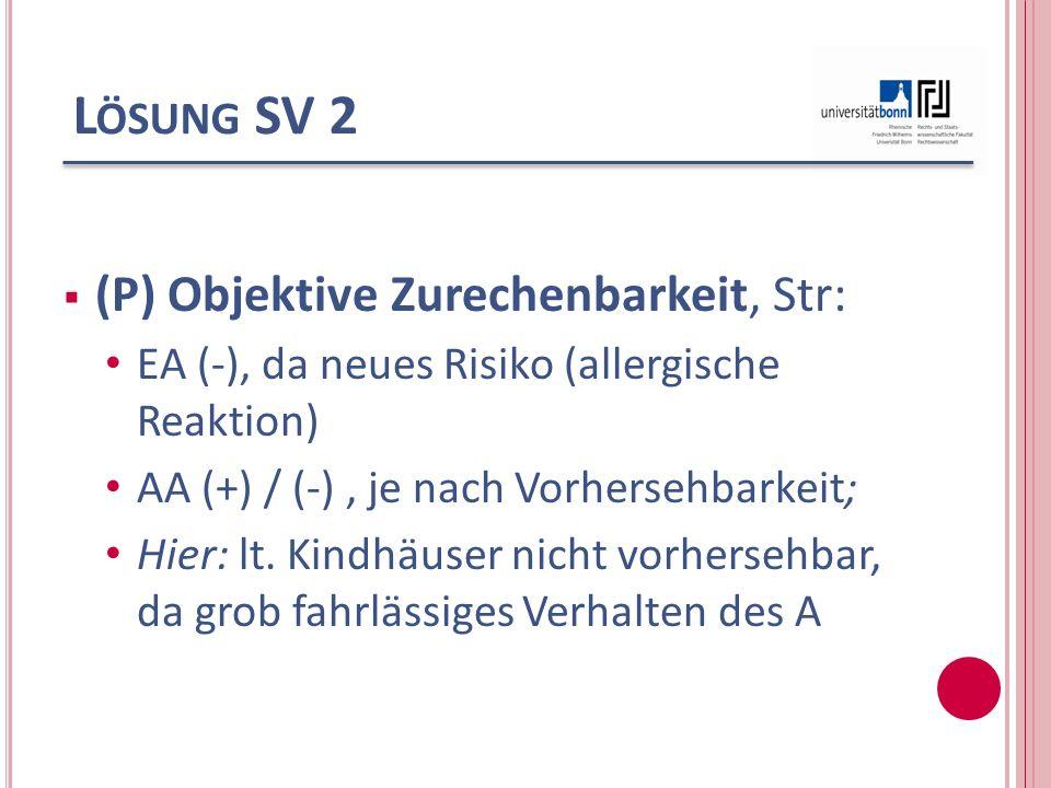 L ÖSUNG SV 2 (P) Objektive Zurechenbarkeit, Str: EA (-), da neues Risiko (allergische Reaktion) AA (+) / (-), je nach Vorhersehbarkeit; Hier: lt. Kind