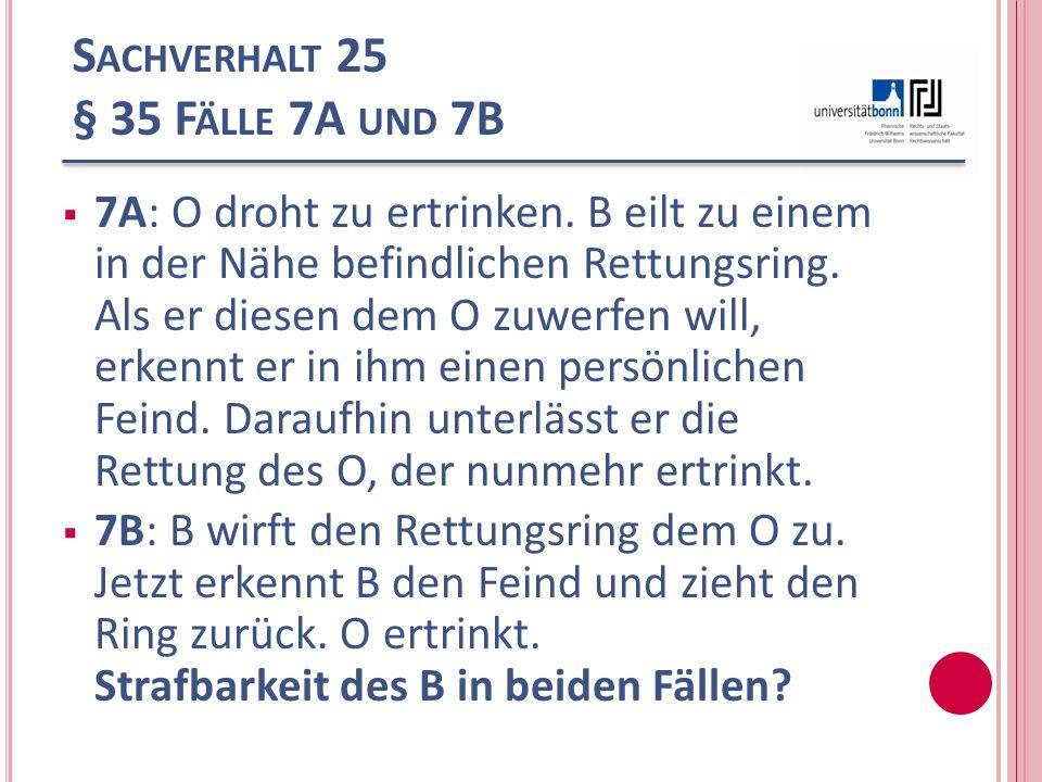 S ACHVERHALT 25 § 35 F ÄLLE 7A UND 7B 7A: O droht zu ertrinken. B eilt zu einem in der Nähe befindlichen Rettungsring. Als er diesen dem O zuwerfen wi