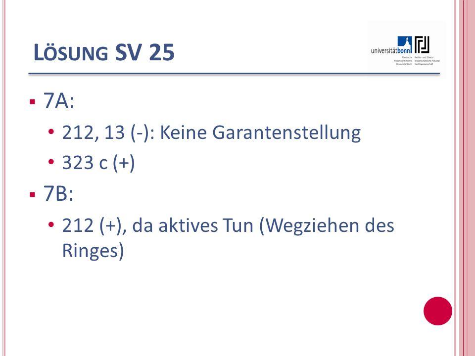 L ÖSUNG SV 25 7A: 212, 13 (-): Keine Garantenstellung 323 c (+) 7B: 212 (+), da aktives Tun (Wegziehen des Ringes)
