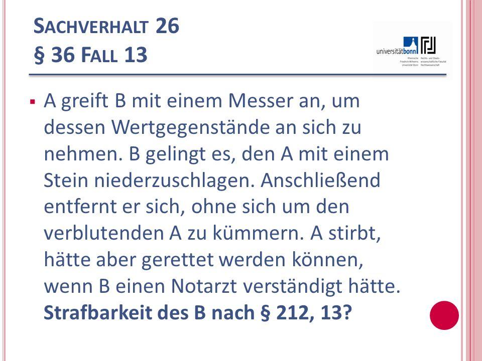S ACHVERHALT 26 § 36 F ALL 13 A greift B mit einem Messer an, um dessen Wertgegenstände an sich zu nehmen. B gelingt es, den A mit einem Stein niederz