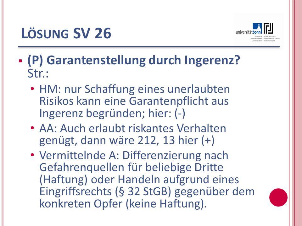 L ÖSUNG SV 26 (P) Garantenstellung durch Ingerenz? Str.: HM: nur Schaffung eines unerlaubten Risikos kann eine Garantenpflicht aus Ingerenz begründen;