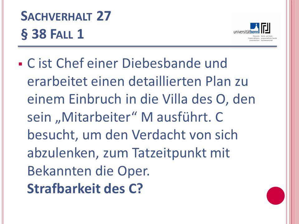 S ACHVERHALT 27 § 38 F ALL 1 C ist Chef einer Diebesbande und erarbeitet einen detaillierten Plan zu einem Einbruch in die Villa des O, den sein Mitar