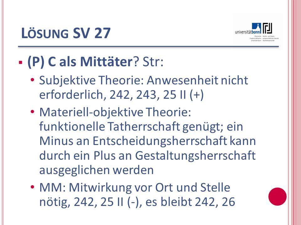 L ÖSUNG SV 27 (P) C als Mittäter? Str: Subjektive Theorie: Anwesenheit nicht erforderlich, 242, 243, 25 II (+) Materiell-objektive Theorie: funktionel