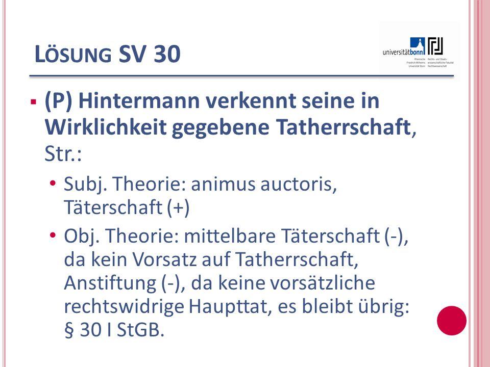 L ÖSUNG SV 30 (P) Hintermann verkennt seine in Wirklichkeit gegebene Tatherrschaft, Str.: Subj. Theorie: animus auctoris, Täterschaft (+) Obj. Theorie