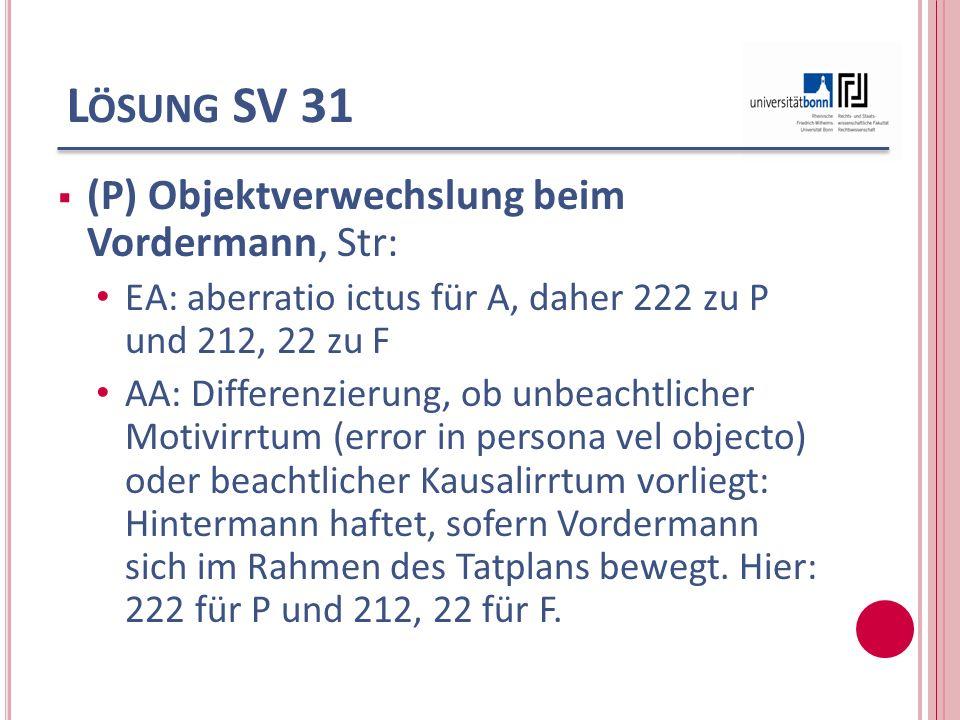L ÖSUNG SV 31 (P) Objektverwechslung beim Vordermann, Str: EA: aberratio ictus für A, daher 222 zu P und 212, 22 zu F AA: Differenzierung, ob unbeacht