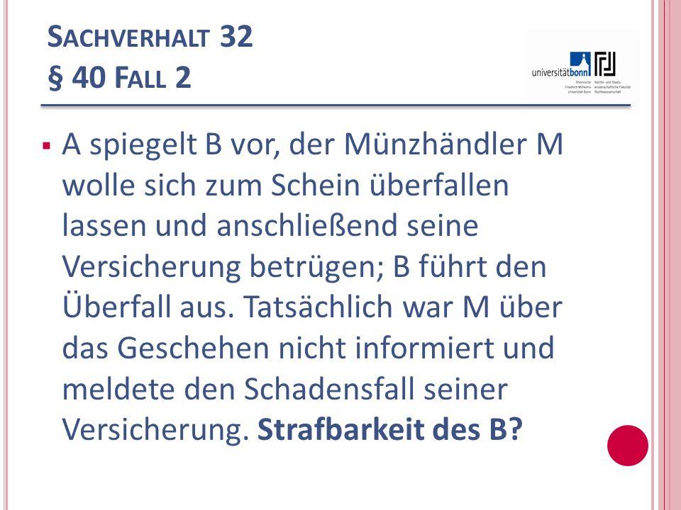 S ACHVERHALT 32 § 40 F ALL 2 A spiegelt B vor, der Münzhändler M wolle sich zum Schein überfallen lassen und anschließend seine Versicherung betrügen;