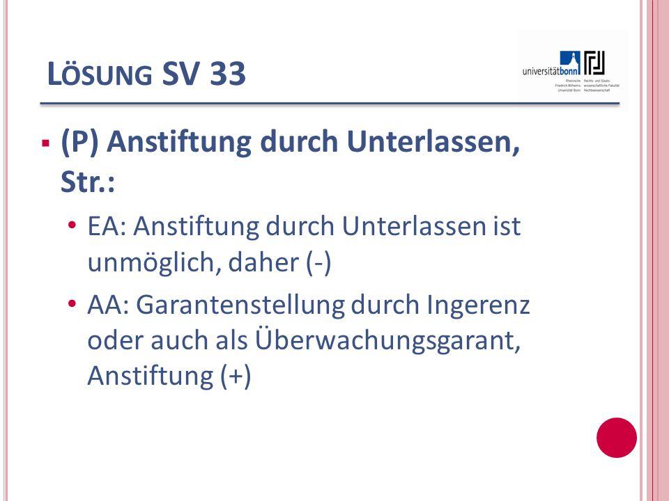 L ÖSUNG SV 33 (P) Anstiftung durch Unterlassen, Str.: EA: Anstiftung durch Unterlassen ist unmöglich, daher (-) AA: Garantenstellung durch Ingerenz od