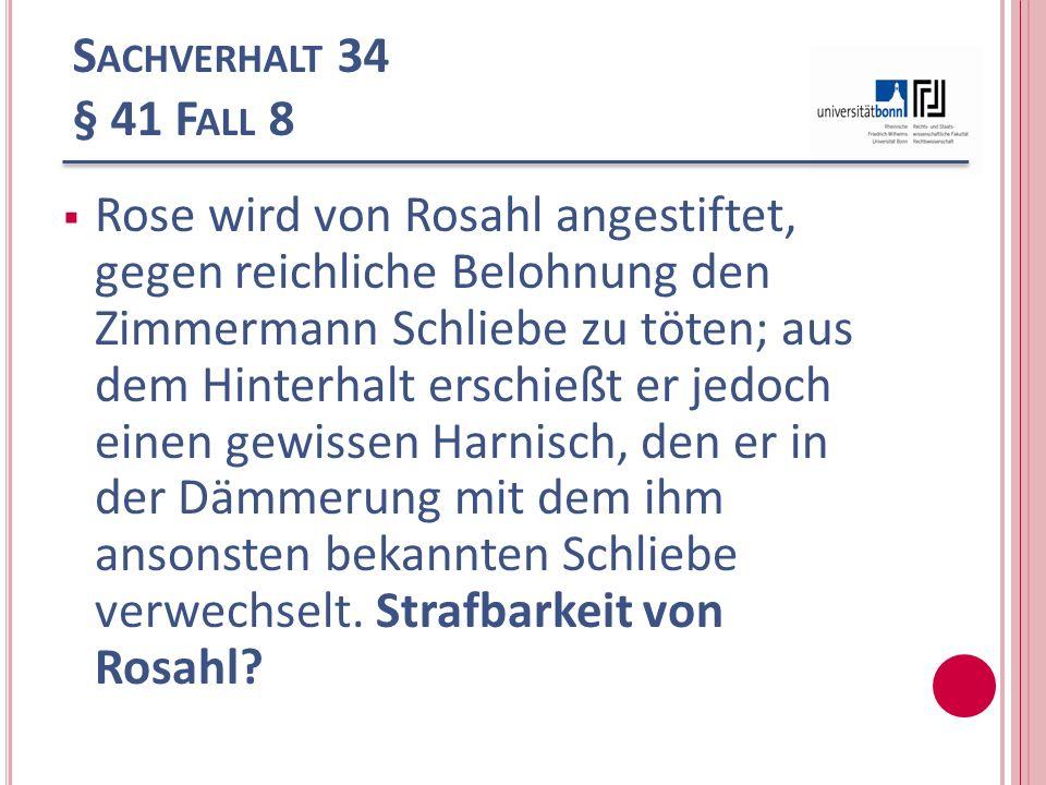 S ACHVERHALT 34 § 41 F ALL 8 Rose wird von Rosahl angestiftet, gegen reichliche Belohnung den Zimmermann Schliebe zu töten; aus dem Hinterhalt erschie