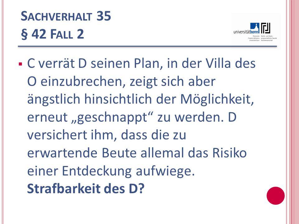 S ACHVERHALT 35 § 42 F ALL 2 C verrät D seinen Plan, in der Villa des O einzubrechen, zeigt sich aber ängstlich hinsichtlich der Möglichkeit, erneut g