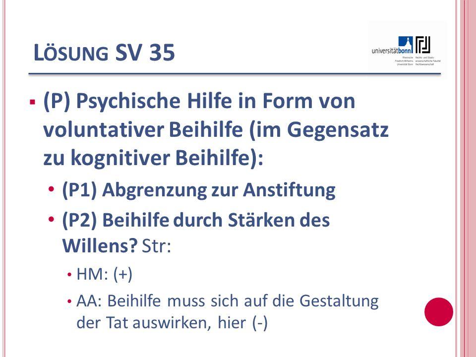 L ÖSUNG SV 35 (P) Psychische Hilfe in Form von voluntativer Beihilfe (im Gegensatz zu kognitiver Beihilfe): (P1) Abgrenzung zur Anstiftung (P2) Beihil