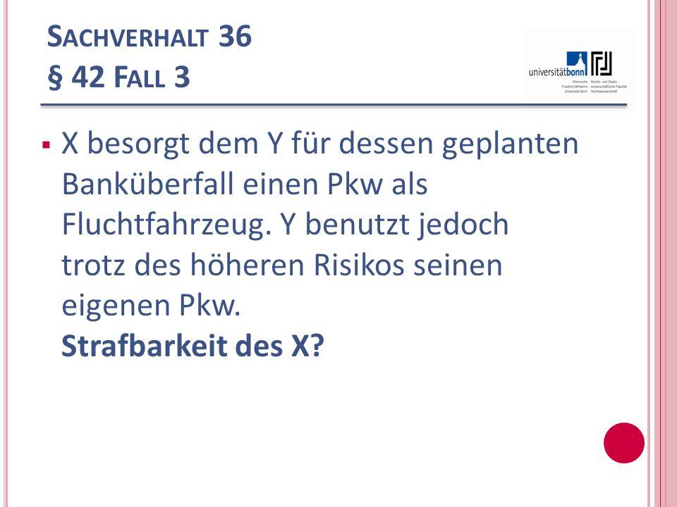 S ACHVERHALT 36 § 42 F ALL 3 X besorgt dem Y für dessen geplanten Banküberfall einen Pkw als Fluchtfahrzeug. Y benutzt jedoch trotz des höheren Risiko