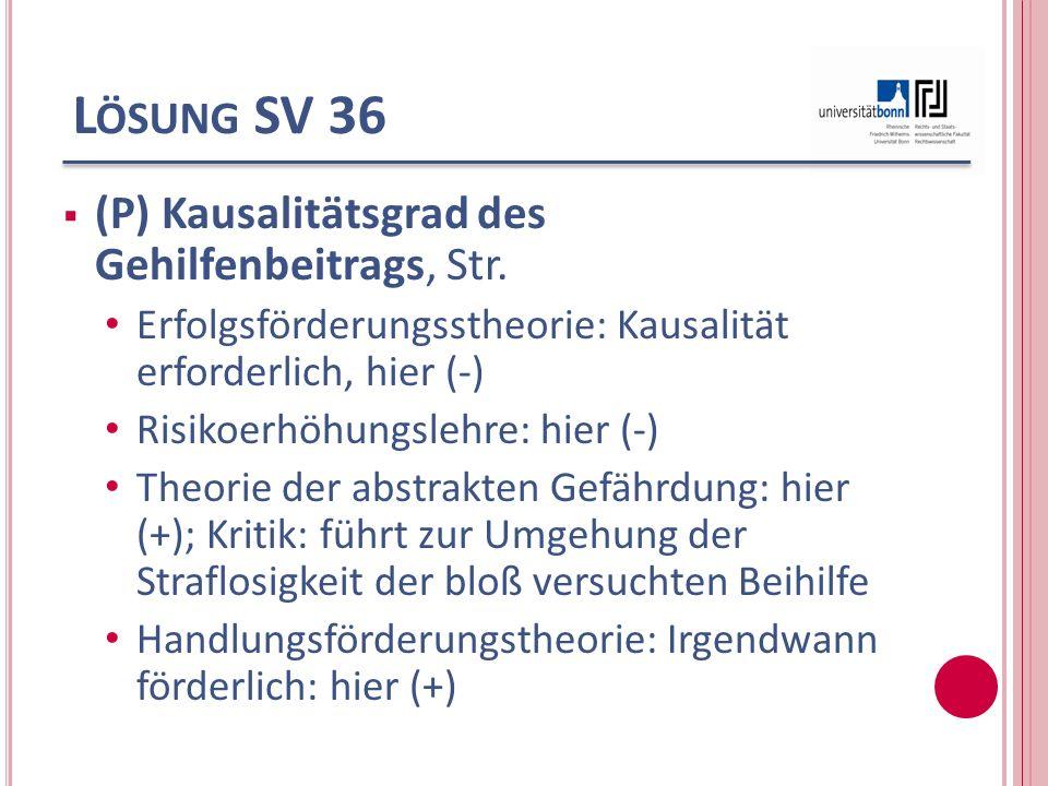 L ÖSUNG SV 36 (P) Kausalitätsgrad des Gehilfenbeitrags, Str. Erfolgsförderungsstheorie: Kausalität erforderlich, hier (-) Risikoerhöhungslehre: hier (