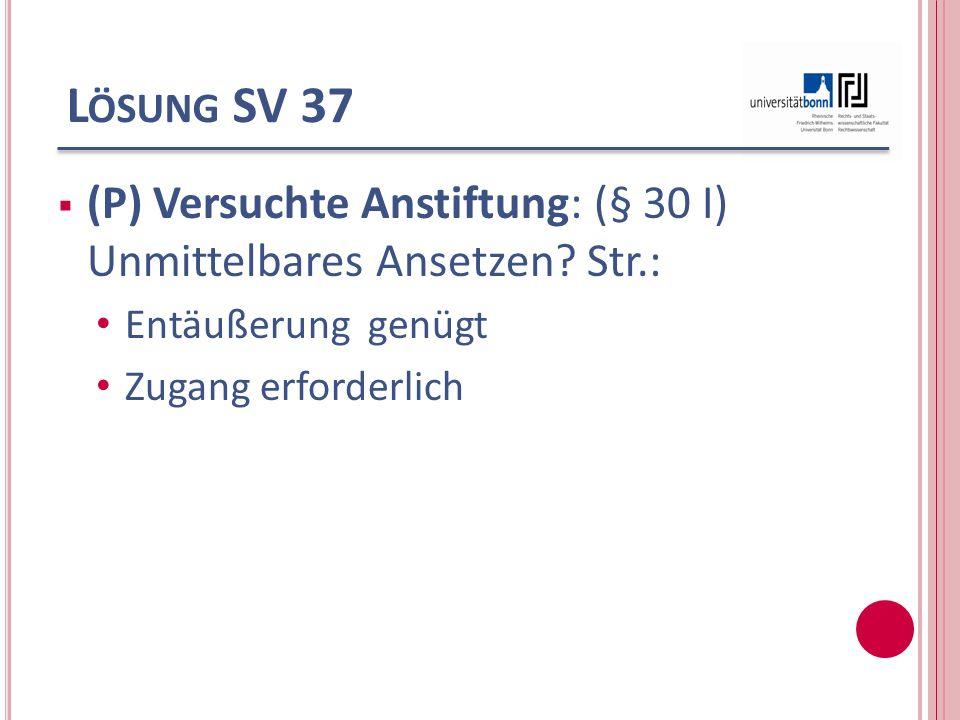 L ÖSUNG SV 37 (P) Versuchte Anstiftung: (§ 30 I) Unmittelbares Ansetzen? Str.: Entäußerung genügt Zugang erforderlich