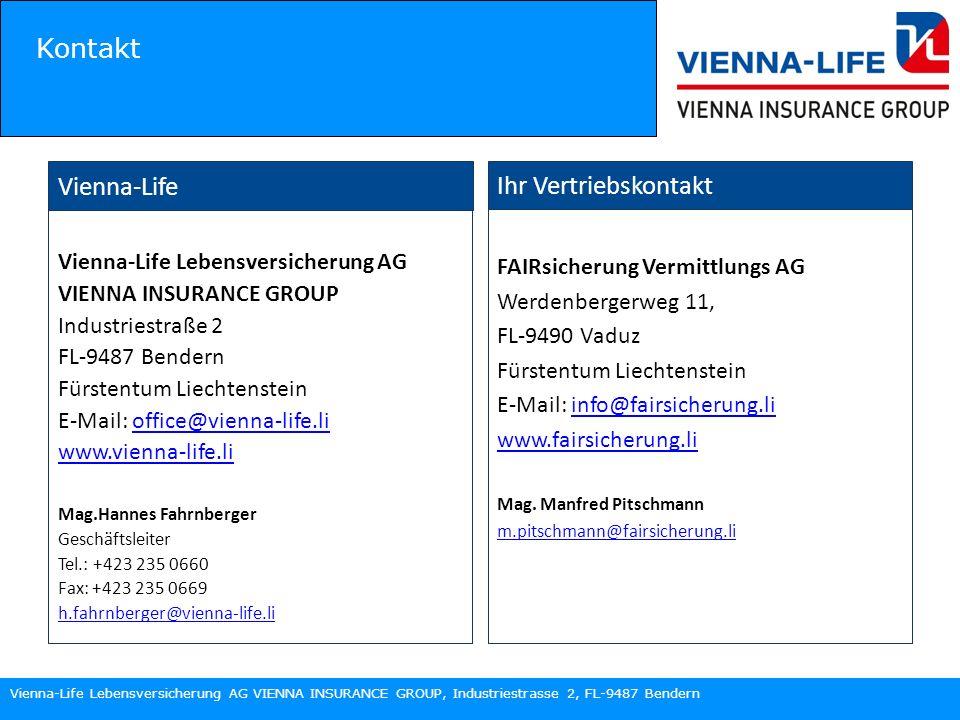 Vienna-Life Lebensversicherung AG VIENNA INSURANCE GROUP, Industriestrasse 2, FL-9487 Bendern Vienna-Life Vienna-Life Lebensversicherung AG VIENNA INSURANCE GROUP Industriestraße 2 FL-9487 Bendern Fürstentum Liechtenstein E-Mail: office@vienna-life.lioffice@vienna-life.li www.vienna-life.li Mag.Hannes Fahrnberger Geschäftsleiter Tel.: +423 235 0660 Fax: +423 235 0669 h.fahrnberger@vienna-life.li Kontakt FAIRsicherung Vermittlungs AG Werdenbergerweg 11, FL-9490 Vaduz Fürstentum Liechtenstein E-Mail: info@fairsicherung.liinfo@fairsicherung.li www.fairsicherung.li Mag.