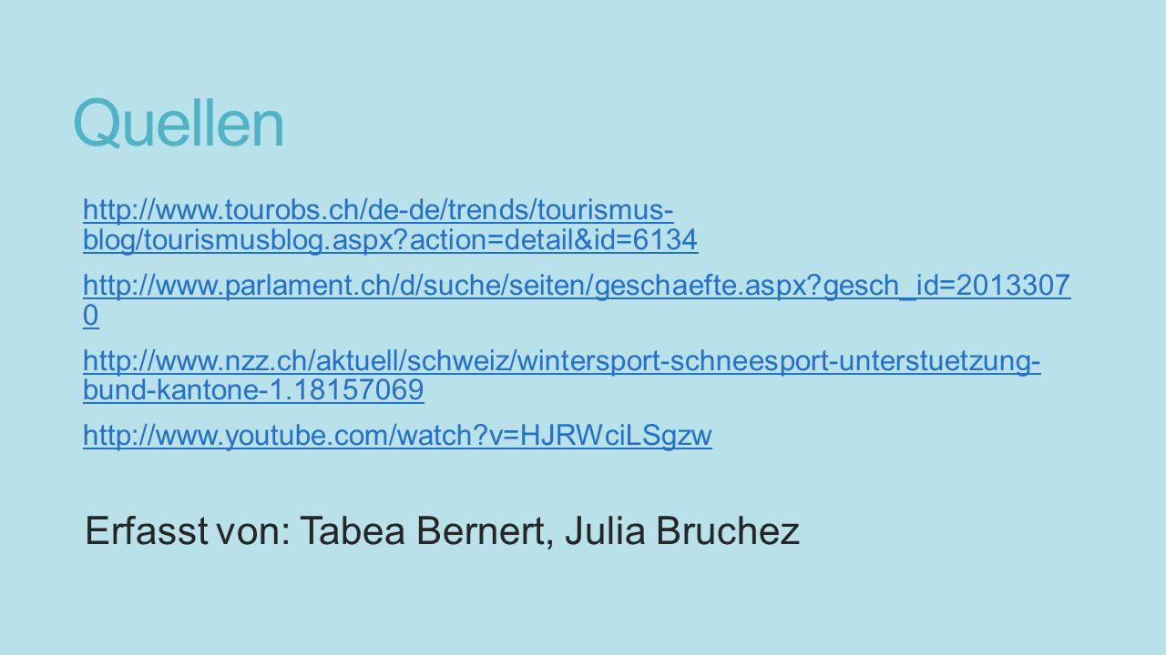 Quellen http://www.tourobs.ch/de-de/trends/tourismus- blog/tourismusblog.aspx?action=detail&id=6134http://www.tourobs.ch/de-de/trends/tourismus- blog/tourismusblog.aspx?action=detail&id=6134 http://www.parlament.ch/d/suche/seiten/geschaefte.aspx?gesch_id=2013307 0http://www.parlament.ch/d/suche/seiten/geschaefte.aspx?gesch_id=2013307 0 http://www.nzz.ch/aktuell/schweiz/wintersport-schneesport-unterstuetzung- bund-kantone-1.18157069http://www.nzz.ch/aktuell/schweiz/wintersport-schneesport-unterstuetzung- bund-kantone-1.18157069 http://www.youtube.com/watch?v=HJRWciLSgzw Erfasst von: Tabea Bernert, Julia Bruchez
