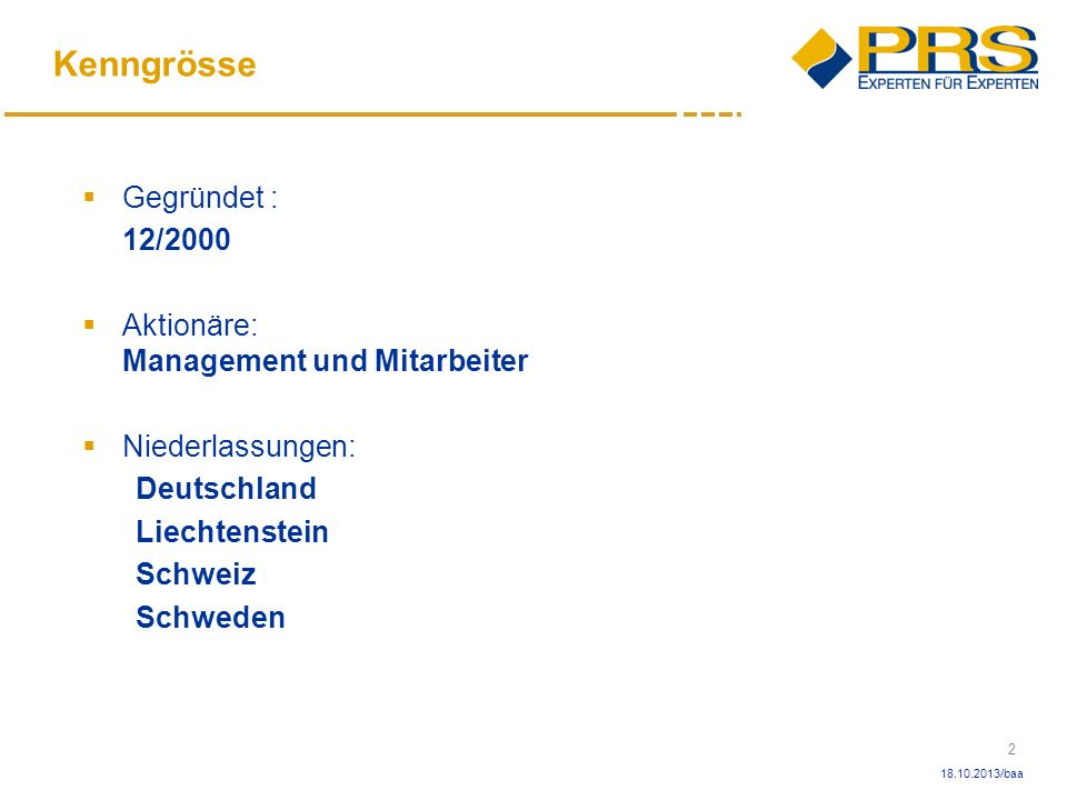 3 18.10.2013/baa Struktur PRS Solutions AG (Holding) CH PRS Solutions AG FL PRS Solutions AG D PRS Services AG CH PRS Captive Mutual AG CH PRS Captive Mutual AG S PROSPRIUS AG CH