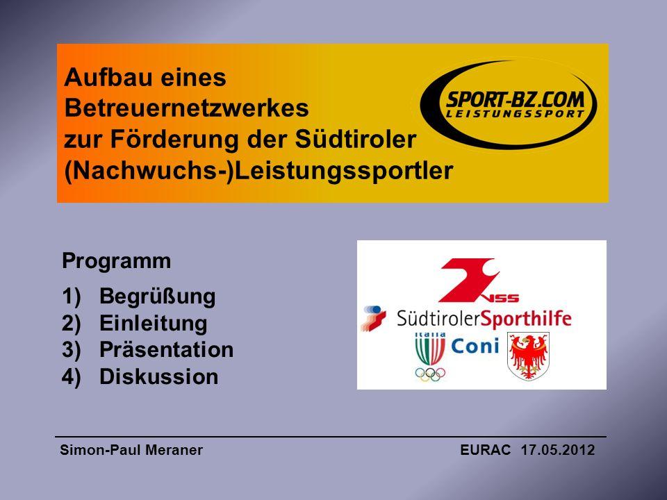Aufbau eines Betreuernetzwerkes zur Förderung der Südtiroler (Nachwuchs-)Leistungssportler Simon-Paul Meraner EURAC 17.05.2012 Programm 1)Begrüßung 2)
