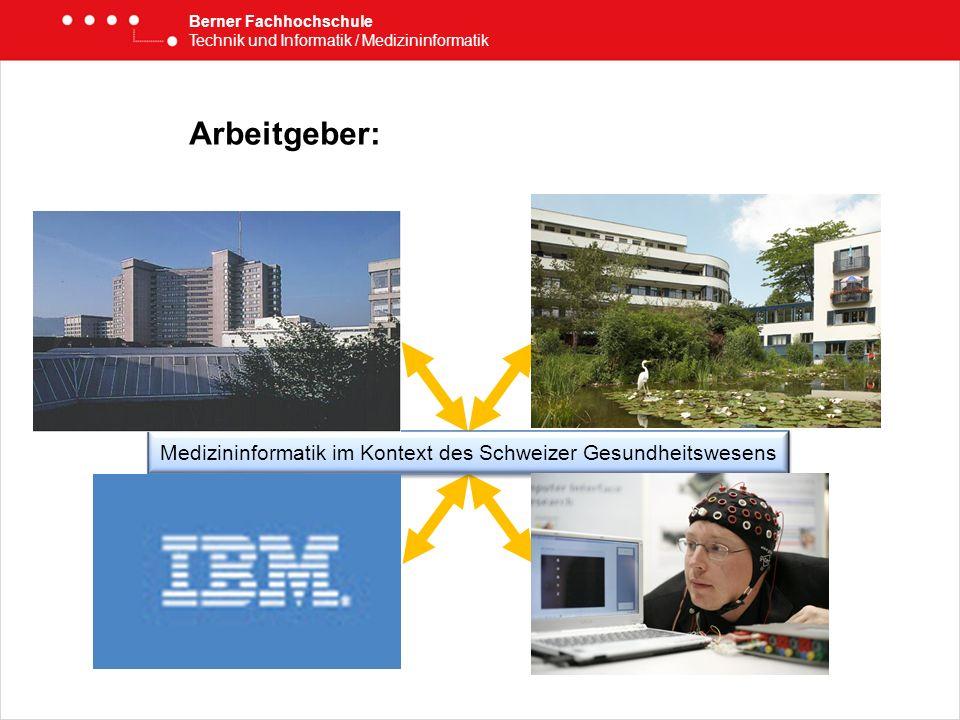 Arbeitgeber: Berner Fachhochschule Technik und Informatik / Medizininformatik Medizininformatik im Kontext des Schweizer Gesundheitswesens