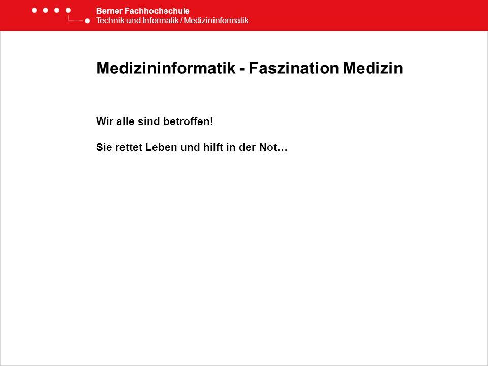 Medizininformatik - Faszination Medizin Wir alle sind betroffen! Sie rettet Leben und hilft in der Not… Berner Fachhochschule Technik und Informatik /