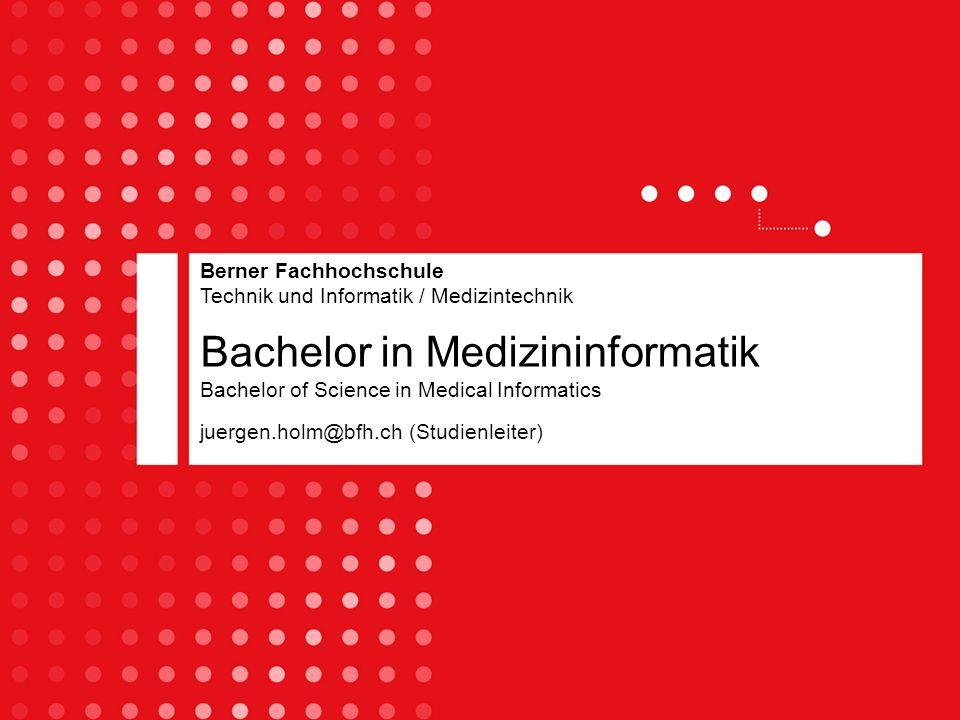 Bachelor in Medizininformatik Bachelor of Science in Medical Informatics juergen.holm@bfh.ch (Studienleiter) Berner Fachhochschule Technik und Informa