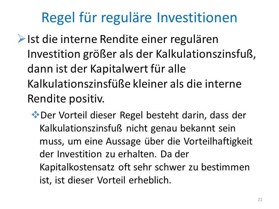 Regel für reguläre Investitionen Ist die interne Rendite einer regulären Investition größer als der Kalkulationszinsfuß, dann ist der Kapitalwert für