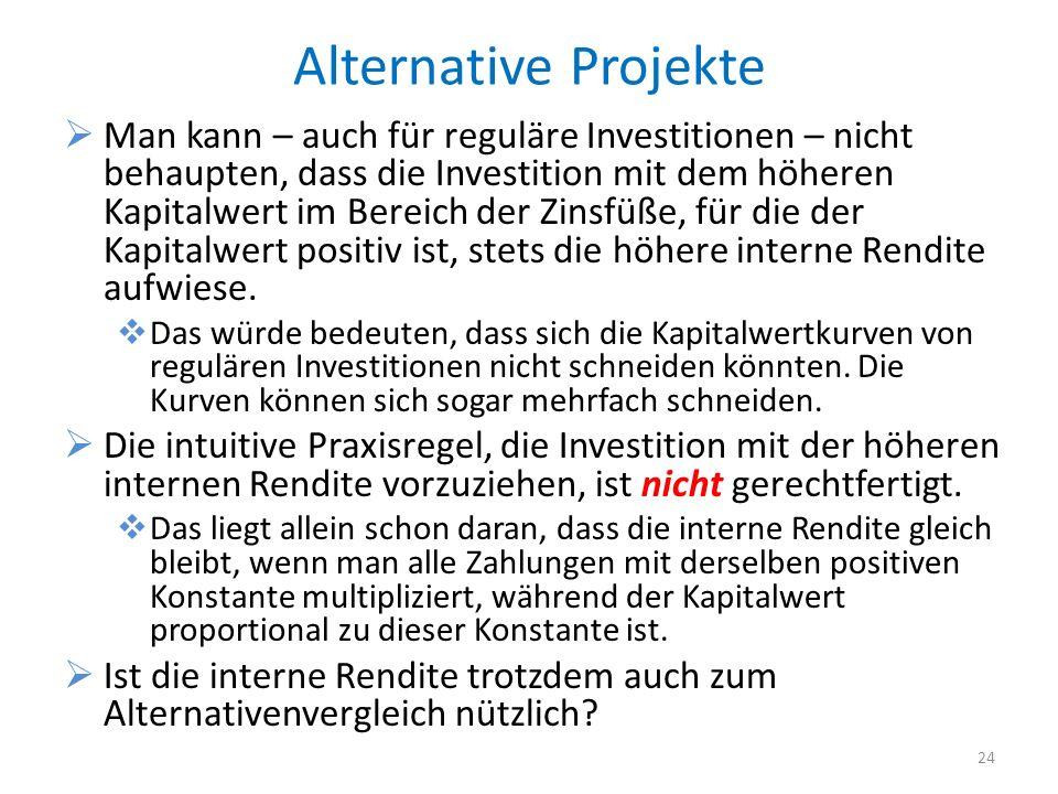 Alternative Projekte 24 Man kann – auch für reguläre Investitionen – nicht behaupten, dass die Investition mit dem höheren Kapitalwert im Bereich der