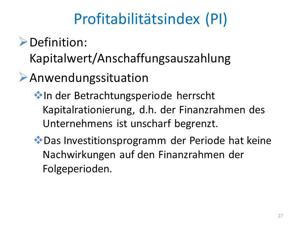 Profitabilitätsindex (PI) Definition: Kapitalwert/Anschaffungsauszahlung Anwendungssituation In der Betrachtungsperiode herrscht Kapitalrationierung,