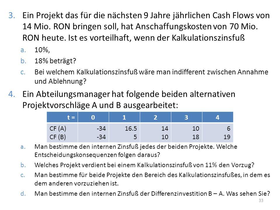 3.Ein Projekt das für die nächsten 9 Jahre jährlichen Cash Flows von 14 Mio. RON bringen soll, hat Anschaffungskosten von 70 Mio. RON heute. Ist es vo