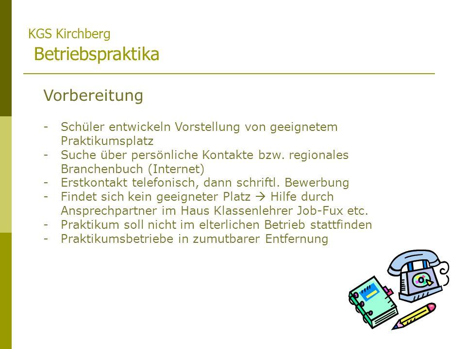 KGS Kirchberg Betriebspraktika Durchführung -Schüler besuchen Betriebe und erledigen gestellte Arbeitsaufträge -Im Krankheitsfall ist sowohl die Schule, als auch der Arbeitgeber zu informieren -Praktikumsleiter (Herr Ritzmann) koordiniert Besuche der zugewiesenen Lehrkräfte Nachbereitung -Schüler fertigen Praktikumsmappe nach vorgegebenen Richtlinien an -Schüler erhalten Zertifikat des Betriebes