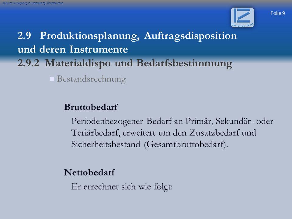 Folie 9 © Skript IHK Augsburg in Überarbeitung Christian Zerle Bestandsrechnung Bruttobedarf Periodenbezogener Bedarf an Primär, Sekundär- oder Teriär