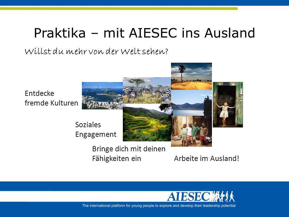 Praktika – mit AIESEC ins Ausland Willst du mehr von der Welt sehen? Entdecke fremde Kulturen Soziales Engagement Arbeite im Ausland! Bringe dich mit