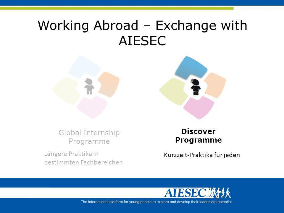 Working Abroad – Exchange with AIESEC Global Internship Programme Längere Praktika in bestimmten Fachbereichen Discover Programme Kurzzeit-Praktika fü