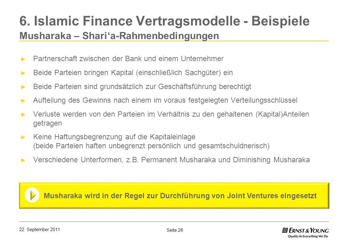 Seite 26 22. September 2011 6. Islamic Finance Vertragsmodelle - Beispiele Musharaka – Sharia-Rahmenbedingungen Partnerschaft zwischen der Bank und ei