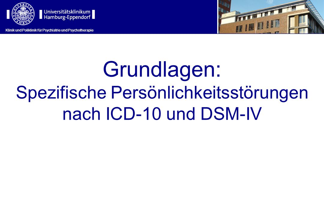 Klinik und Poliklinik für Psychiatrie und Psychotherapie Grundlagen: Spezifische Persönlichkeitsstörungen nach ICD-10 und DSM-IV Klinik und Poliklinik