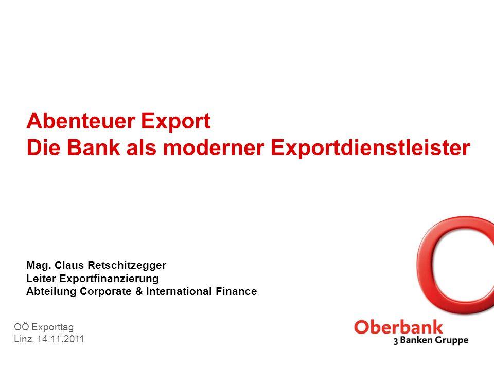 Abenteuer Export Die Bank als moderner Exportdienstleister Mag. Claus Retschitzegger Leiter Exportfinanzierung Abteilung Corporate & International Fin
