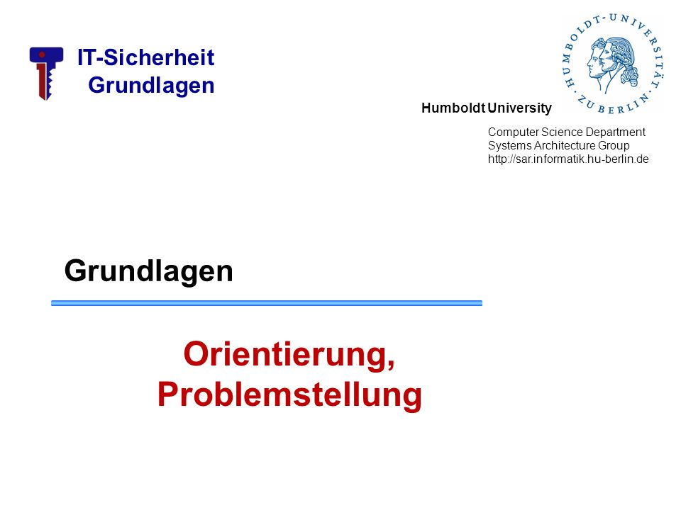 Humboldt University Computer Science Department Systems Architecture Group http://sar.informatik.hu-berlin.de IT-Sicherheit Grundlagen Orientierung, P
