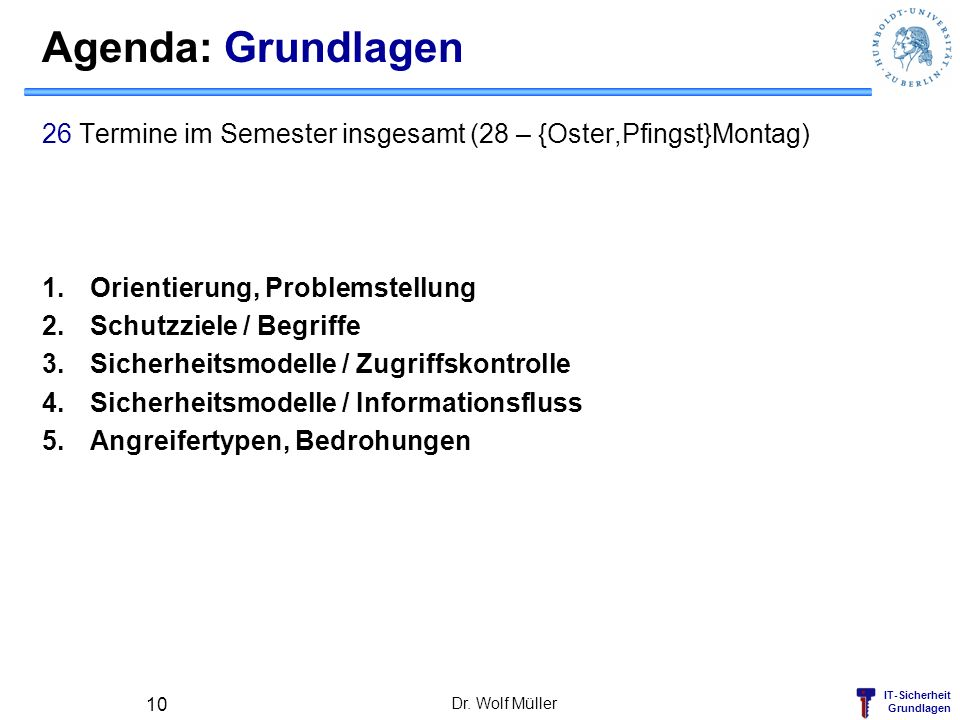 IT-Sicherheit Grundlagen Agenda: Grundlagen 26 Termine im Semester insgesamt (28 – {Oster,Pfingst}Montag) 1.Orientierung, Problemstellung 2.Schutzziel