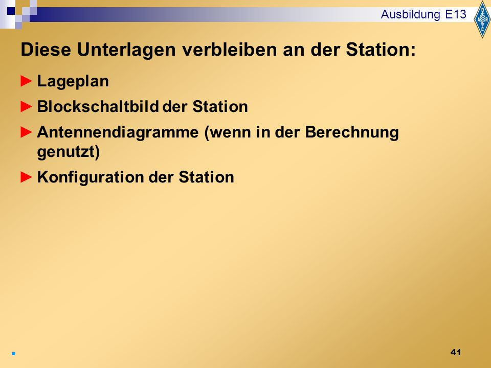 41 Lageplan Blockschaltbild der Station Antennendiagramme (wenn in der Berechnung genutzt) Konfiguration der Station Ausbildung E13 Diese Unterlagen v