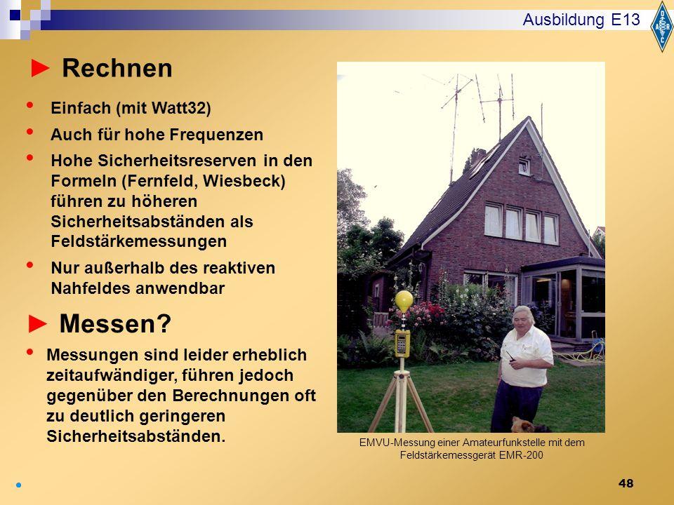 48 Ausbildung E13 Einfach (mit Watt32) Auch für hohe Frequenzen Hohe Sicherheitsreserven in den Formeln (Fernfeld, Wiesbeck) führen zu höheren Sicherh