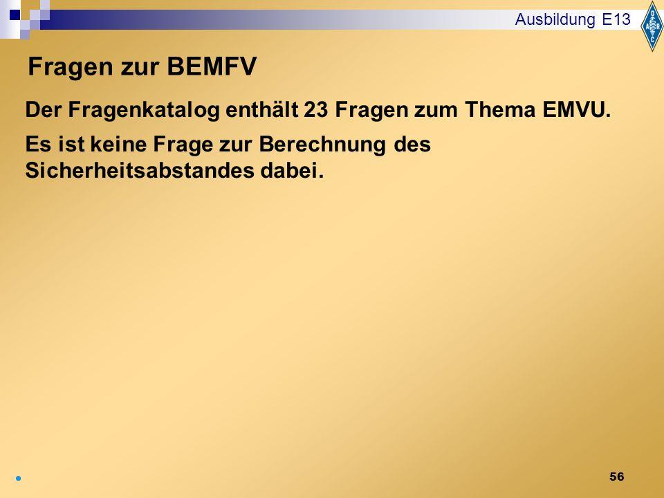 56 Der Fragenkatalog enthält 23 Fragen zum Thema EMVU. Es ist keine Frage zur Berechnung des Sicherheitsabstandes dabei. Ausbildung E13 Fragen zur BEM