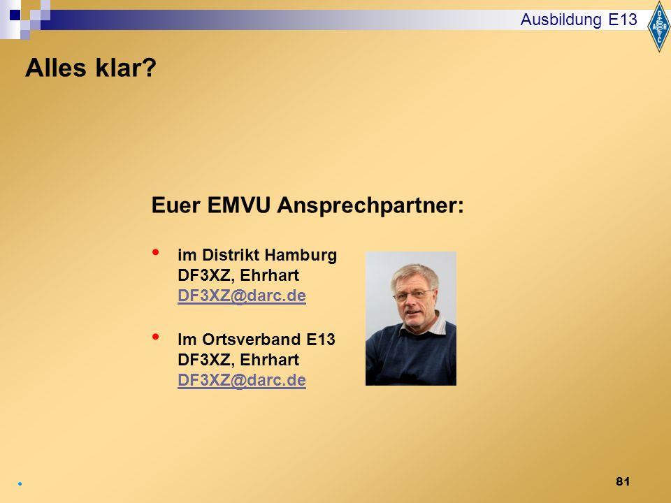 81 Ausbildung E13 Euer EMVU Ansprechpartner: im Distrikt Hamburg DF3XZ, Ehrhart DF3XZ@darc.de DF3XZ@darc.de Im Ortsverband E13 DF3XZ, Ehrhart DF3XZ@da