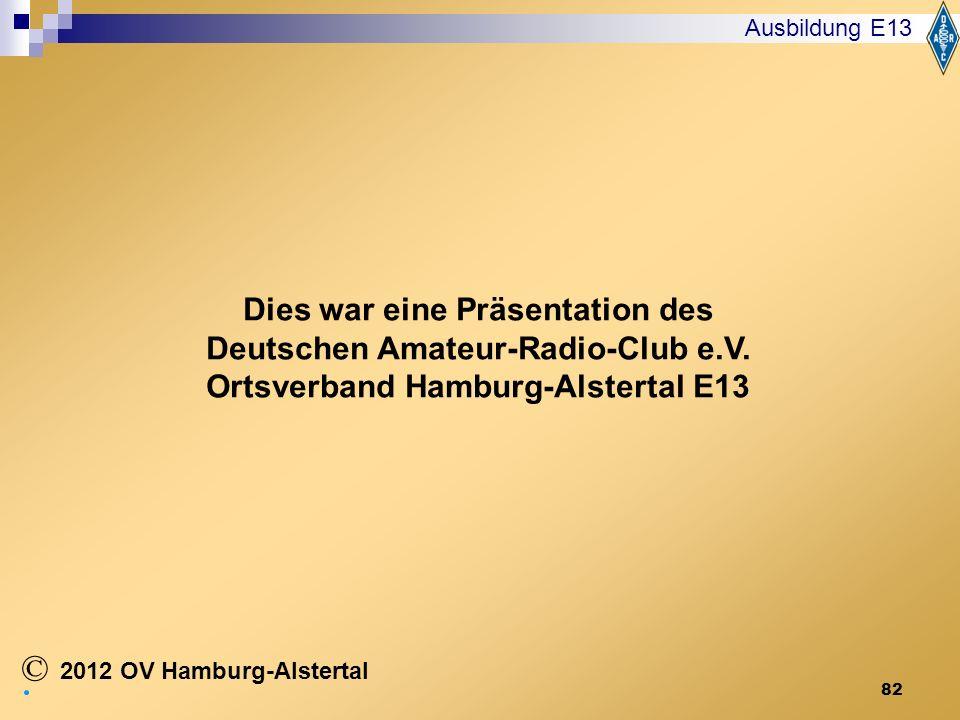 82 Ausbildung E13 2012 OV Hamburg-Alstertal © Dies war eine Präsentation des Deutschen Amateur-Radio-Club e.V. Ortsverband Hamburg-Alstertal E13