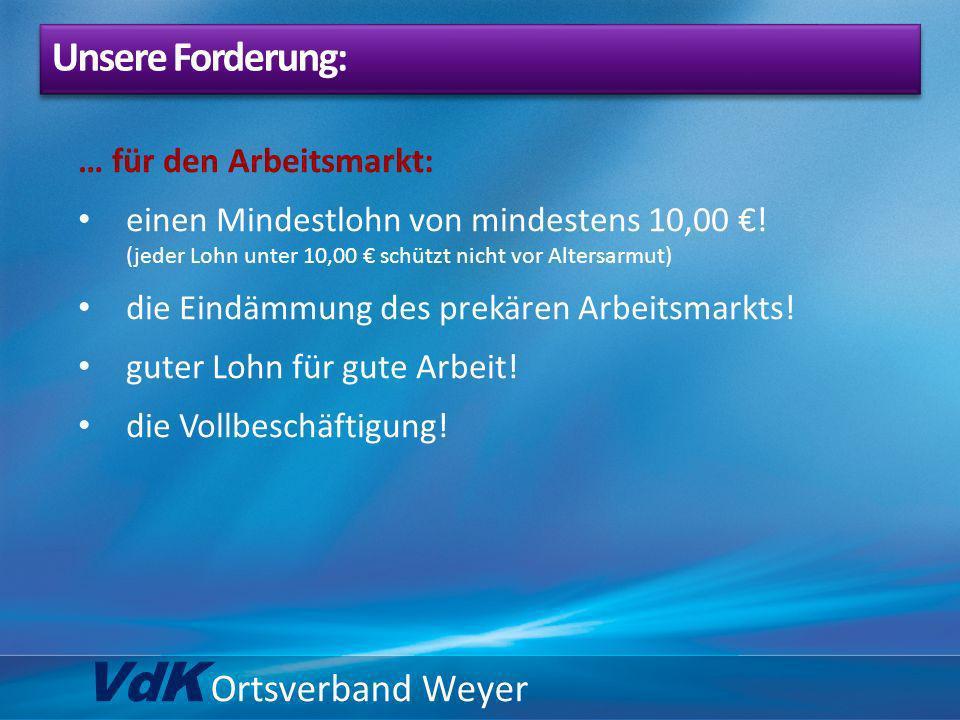 VdK Ortsverband Weyer … für den Arbeitsmarkt: einen Mindestlohn von mindestens 10,00 ! (jeder Lohn unter 10,00 schützt nicht vor Altersarmut) die Eind